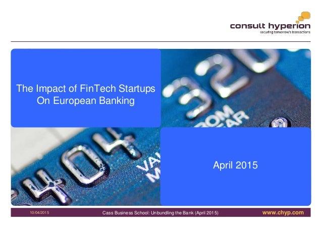 www.chyp.comCass Business School: Unbundling the Bank (April 2015) 1 10/04/2015 The Impact of FinTech Startups On European...