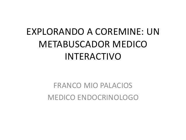 EXPLORANDO A COREMINE: UN METABUSCADOR MEDICO INTERACTIVO FRANCO MIO PALACIOS MEDICO ENDOCRINOLOGO