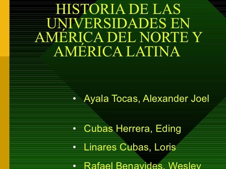 HISTORIA DE LAS UNIVERSIDADES EN AMÉRICA DEL NORTE Y AMÉRICA LATINA  <ul><li>Ayala Tocas, Alexander Joel  </li></ul><ul><l...