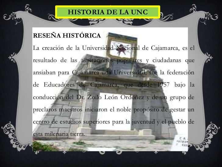 HISTORIA DE LA UNCRESEÑA HISTÓRICALa creación de la Universidad Nacional de Cajamarca, es elresultado de las aspiraciones ...