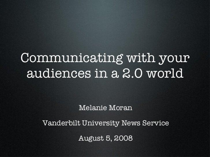 Communicating with your audiences in a 2.0 world <ul><li>Melanie Moran </li></ul><ul><li>Vanderbilt University News Servic...