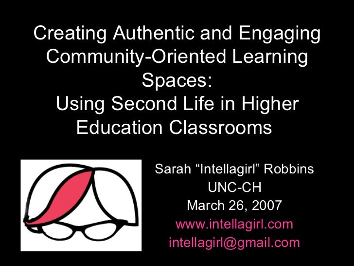 Creating Authentic and Engaging Community-Oriented Learning Spaces: Using Second Life in Higher Education Classrooms   Sar...