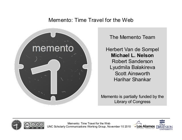Memento: Time Travel for the Web UNC Scholarly Communications Working Group, November 10 2010 The Memento Team Herbert Van...