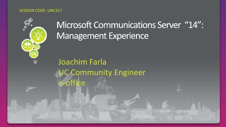 "SESSION CODE: UNC317<br />Microsoft Communications Server  ""14"": Management Experience<br />Joachim Farla<br />UC Communit..."