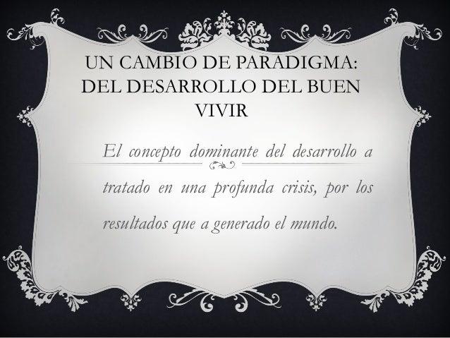 UN CAMBIO DE PARADIGMA:DEL DESARROLLO DEL BUENVIVIREl concepto dominante del desarrollo atratado en una profunda crisis, p...