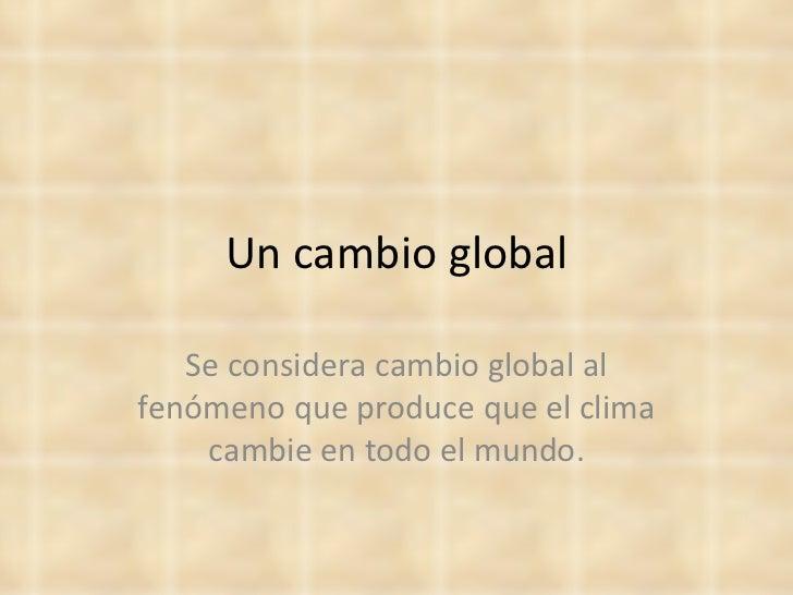 Un cambio global   Se considera cambio global alfenómeno que produce que el clima    cambie en todo el mundo.