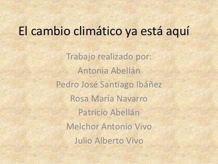 El cambio climático ya está aquí         Trabajo realizado por:            Antonia Abellán       Pedro José Santiago Ibáñe...