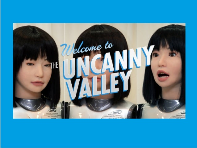 UNCANNY VALLEYThe uncanny valley is a hypothesis (byJapanese roboticist Doctor MasahiroMori) in the field of robotics and 3...