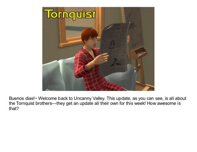 Buenos dias!~ Welcome back to Uncanny Valley. This update, as you can see, is all aboutthe Tornquist brothers—they get an ...