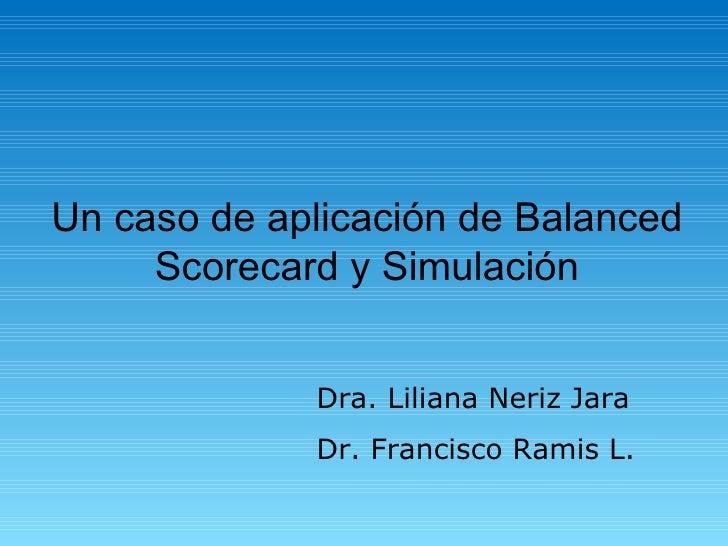 Un caso de aplicación de Balanced Scorecard y Simulación Dra. Liliana Neriz Jara Dr. Francisco Ramis L.