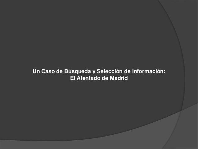 Un Caso de Búsqueda y Selección de Información:             El Atentado de Madrid