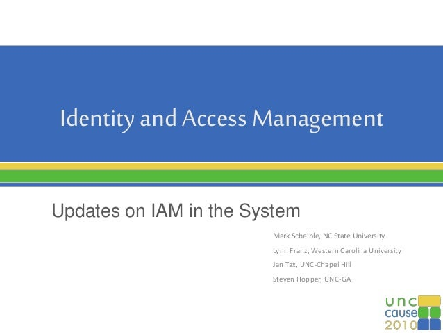 Identity and Access Management Updates on IAM in the System Mark Scheible, NC State University Lynn Franz, Western Carolin...