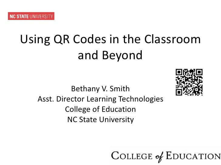 Using QR Codes in the Classroom          and Beyond             Bethany V. Smith   Asst. Director Learning Technologies   ...