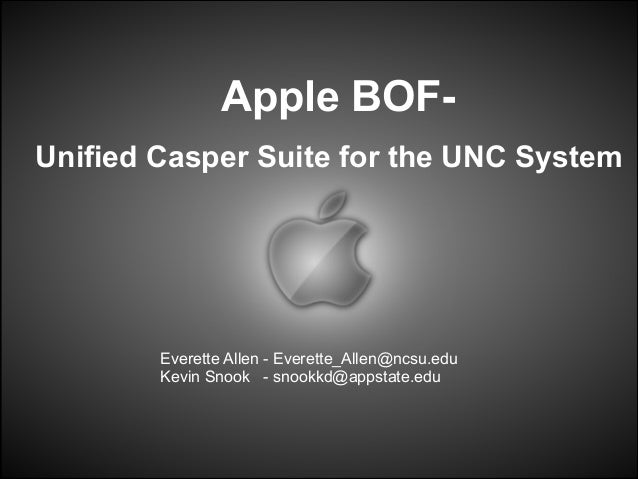 Apple BOFUnified Casper Suite for the UNC System  Everette Allen - Everette_Allen@ncsu.edu Kevin Snook - snookkd@appstate....