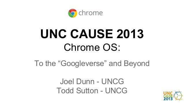 """UNC CAUSE 2013 Chrome OS: To the """"Googleverse"""" and Beyond Joel Dunn - UNCG Todd Sutton - UNCG"""