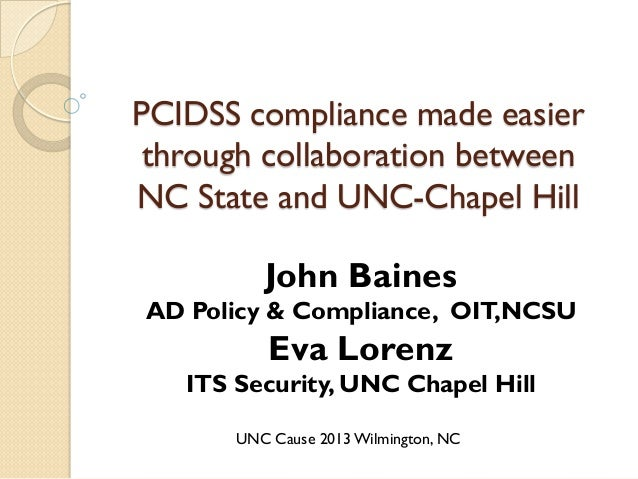 PCIDSS compliance made easier through collaboration between NC State and UNC-Chapel Hill  John Baines  AD Policy & Complia...
