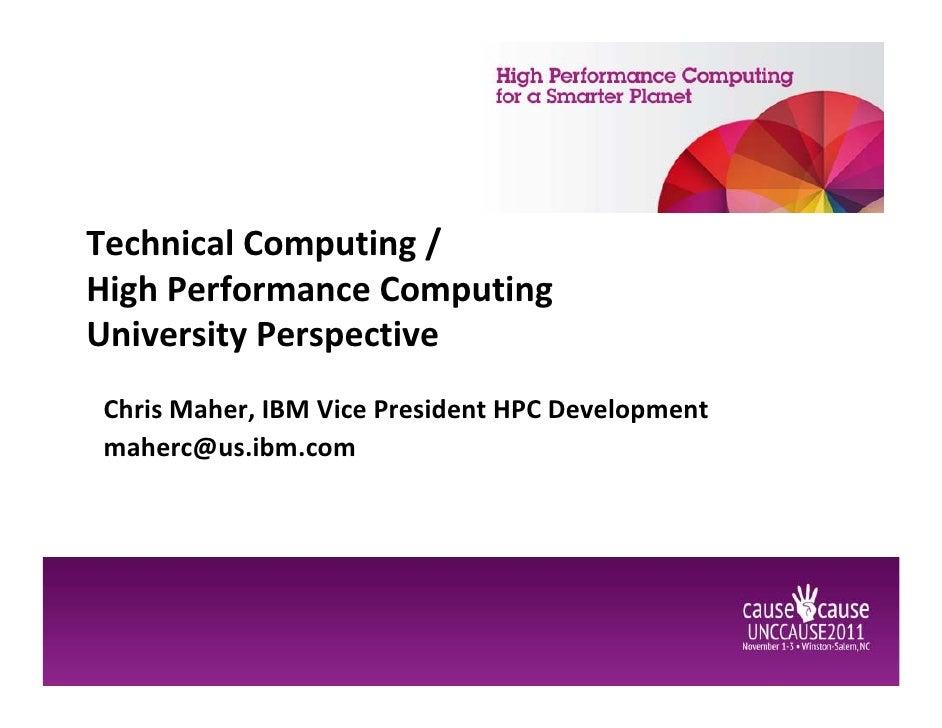 Technical Computing /High Performance ComputingUniversity PerspectiveChris Maher, IBM Vice President HPC Developmentmaherc...