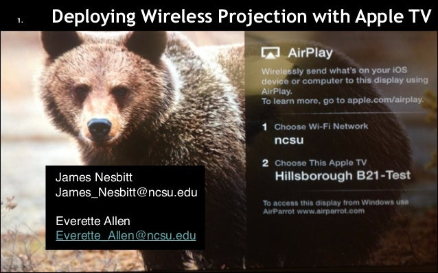1.  Deploying Wireless Projection with Apple TV  • James Nesbitt! • James_Nesbitt@ncsu.edu!  ! • Everette Allen! • Everett...
