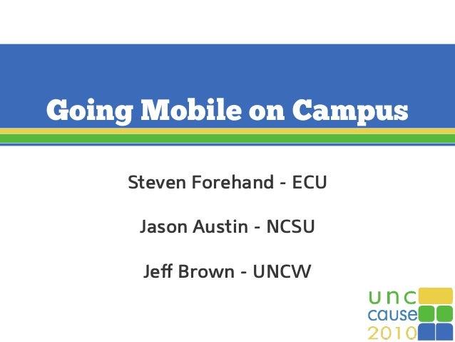 Going Mobile on Campus Steven Forehand - ECU Jason Austin - NCSU Jeff Brown - UNCW