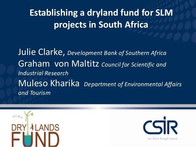 Establishing a dryland fund for SLM          projects in South AfricaJulie Clarke, Development Bank of Southern AfricaGrah...
