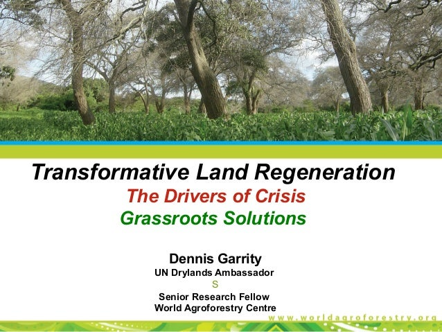 Transformative Land Regeneration       The Drivers of Crisis       Grassroots Solutions             Dennis Garrity        ...