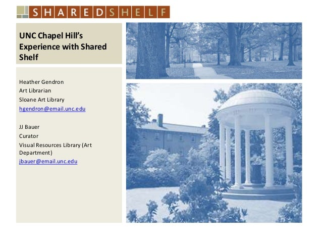 UNC Chapel Hill's Experience with Shared Shelf Heather Gendron Art Librarian Sloane Art Library hgendron@email.unc.edu JJ ...