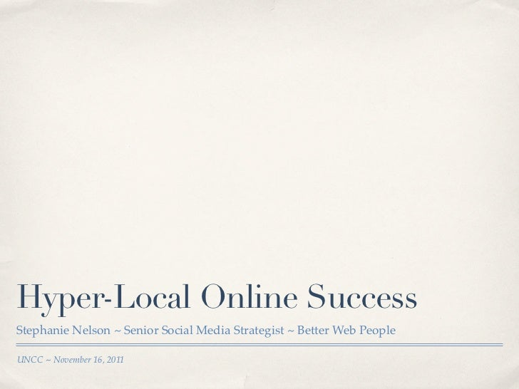 Hyper-Local Online SuccessStephanie Nelson ~ Senior Social Media Strategist ~ Better Web PeopleUNCC ~ November 16, 2011