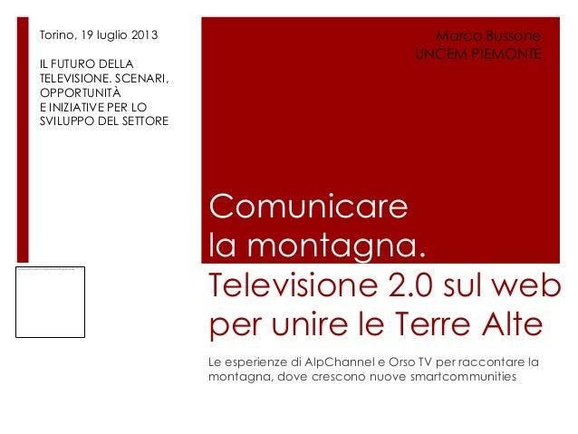 Comunicare la montagna. Televisione 2.0 sul web per unire le Terre Alte Le esperienze di AlpChannel e Orso TV per racconta...
