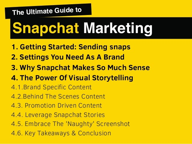 1. Getting Started: Sending snaps 2. Settings You Need As A Brand 3. Why Snapchat Makes So Much Sense 4. The Power Of Visu...