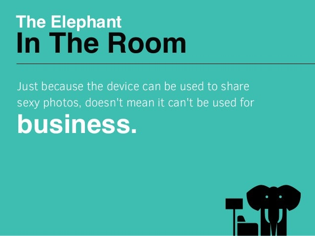 The Elephant In The Room Just because the device can be used to share sexy photos, doesn't mean it can't be used for busin...