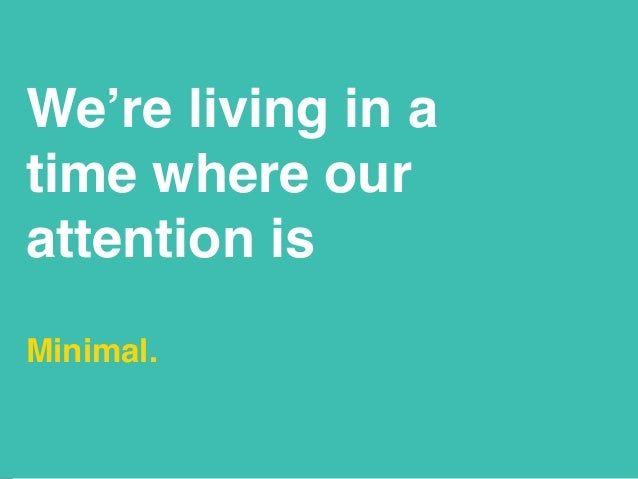 We're living in a time where our attention is Minimal.