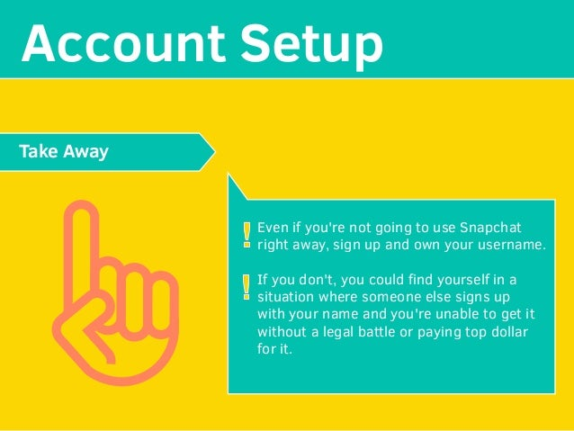 MAKE YOUR Account Setup Even if you're not going to use Snapchat right away, sign up and own your username. If you don't, ...