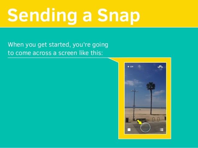 MAKE YOUR Sending a Snap When you get started, you're going to come across a screen like this: