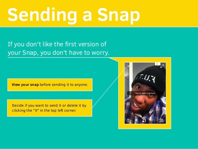 Sending a Snap If you don't like the first version of your Snap, you don't have to worry. View your snap before sending it ...