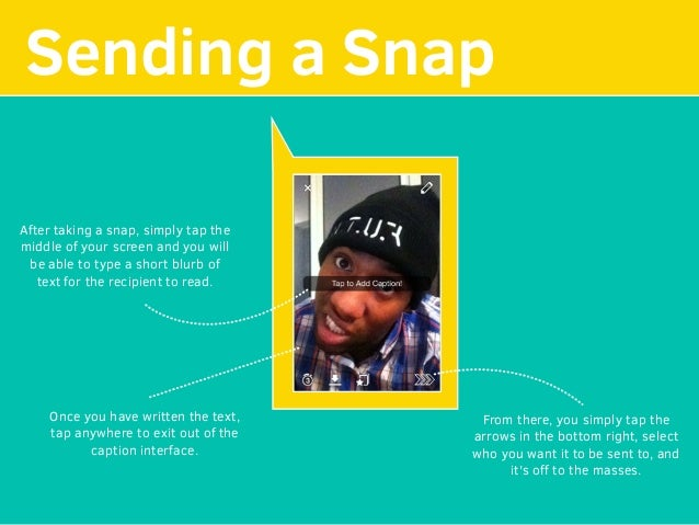 Sending a Snap After taking a snap, simply tap the middle of your screen and you will be able to type a short blurb of tex...