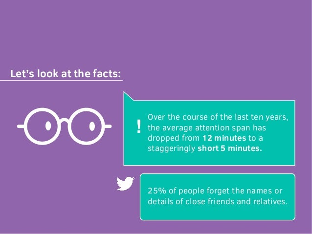 Let's look at the facts: Over the course of the last ten years, the average attention span has dropped from 12 minutes to ...