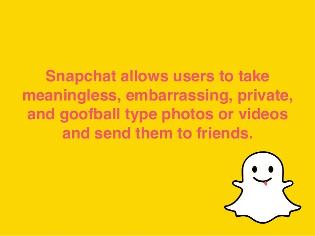 Snapchat allows users to take meaningless, embarrassing, private, and goofball type photos or videos and send them to frie...