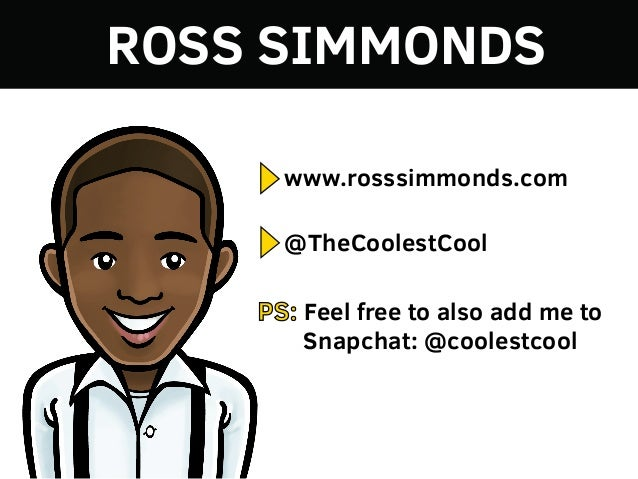 ROSS SIMMONDS www.rosssimmonds.com @TheCoolestCool PS: Feel free to also add me to Snapchat: @coolestcool