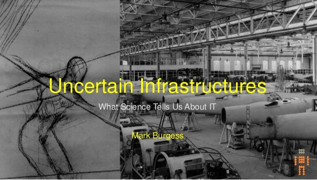 Uncertain Infrastructures What Science Tells Us About IT Mark Burgess
