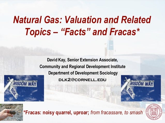 "Natural Gas: Valuation and Related  Topics – ""Facts"" and Fracas*            David Kay, Senior Extension Associate,        ..."