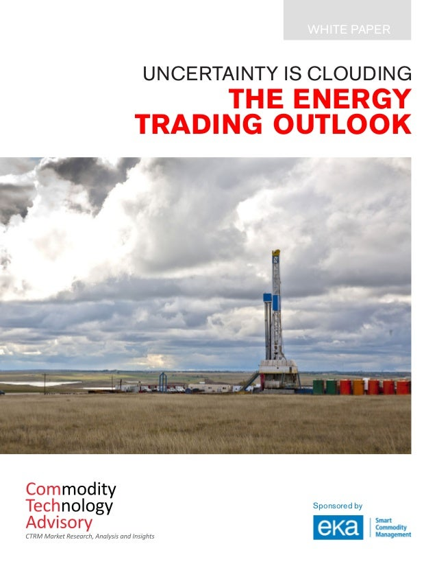 THE ENERGY TRADING OUTLOOK Sponsored by WHITE PAPER UNCERTAINTY IS CLOUDING