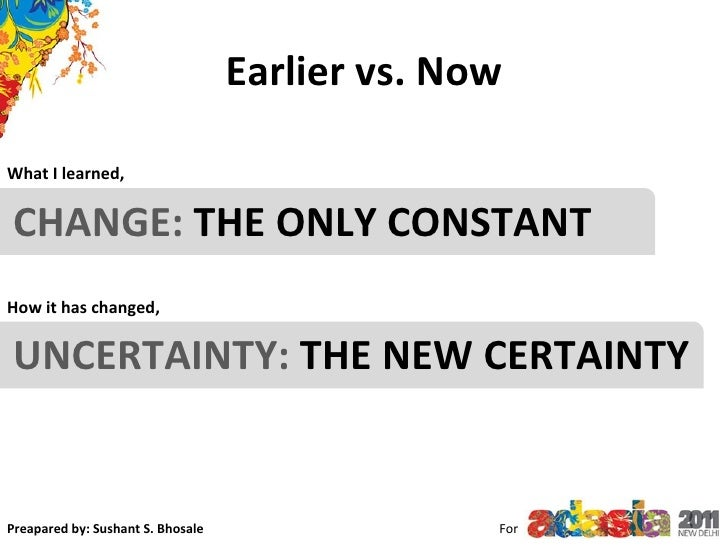For CHANGE:  THE ONLY CONSTANT  What I learned, How it has changed, UNCERTAINTY:  THE NEW CERTAINTY Earlier vs. Now Preapa...