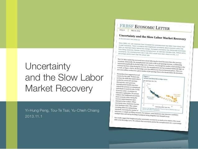 Uncertainty and the Slow Labor Market Recovery Yi-Hung Peng, Tou-Te Tsai, Yu-Chieh Chiang 2013.11.1