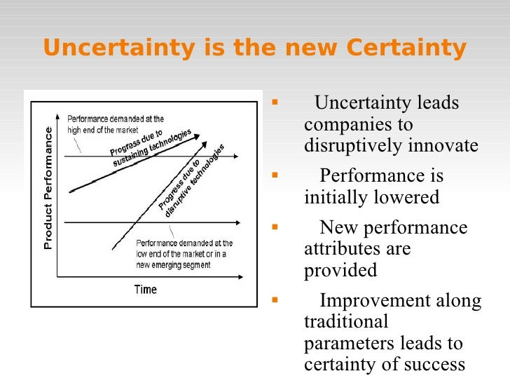 Uncertainty is the new Certainty <ul><li>Uncertainty leads companies to disruptively innovate </li></ul><ul><li>Performanc...