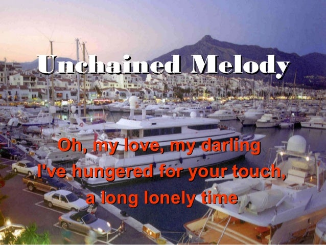 Unchained Melody   Oh, my love, my darlingIve hungered for your touch,      a long lonely time