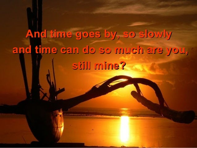 And time goes by, so slowlyand time can do so much are you,           still mine?