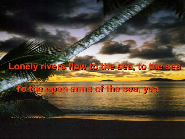 Lonely rivers flow to the sea, to the sea To the open arms of the sea, yaa