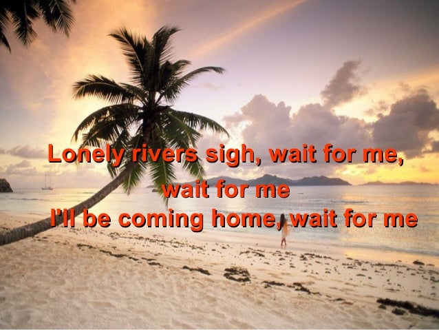 Lonely rivers sigh, wait for me,           wait for meIll be coming home, wait for me
