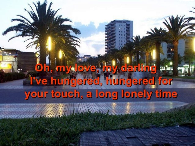 Oh, my love, my darling Ive hungered, hungered foryour touch, a long lonely time
