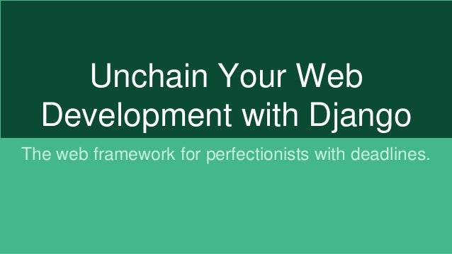 Unchain Your Web Development with Django The web framework for perfectionists with deadlines.